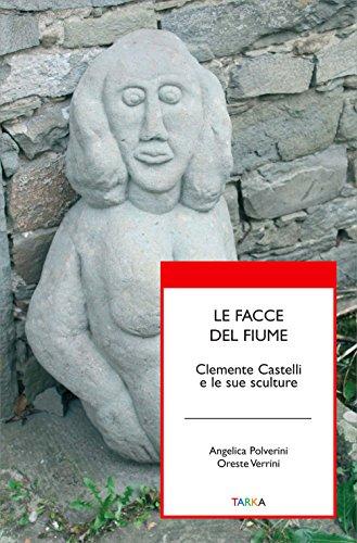 Le facce del fiume. Clemente Castelli e le sue sculture (Universolocale) por Angelica Polverini