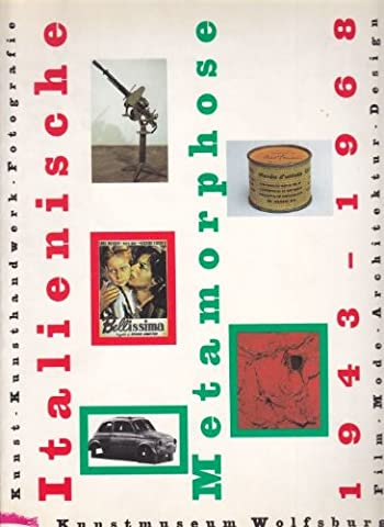 Die italienische Metamorphose 1943-1968: Kunst, Kunsthandwerk, Fotografie, Film, Mode, Architektur, Design