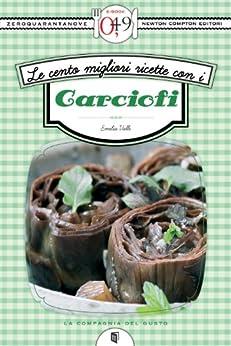 Le cento migliori ricette con i carciofi (eNewton Zeroquarantanove) di [Valli, Emilia]
