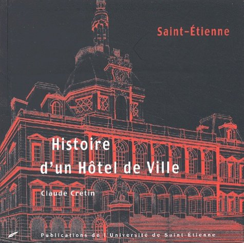 Histoire d'un Hôtel de ville: Saint-Etienne par Claude Cretin
