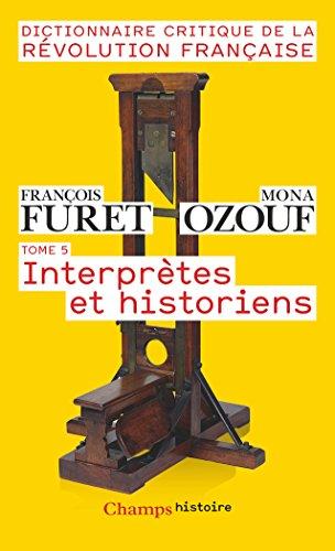 Dictionnaire Critique de la Rvolution Franaise : Tome 5, Interprtes et historiens