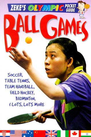 Ball Games: Soccer, Table Tennis, Handball, Hockey, Badminton, and Lots, Lots More (Zeke's Olympic Pocket Guides)