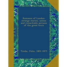 Romance of London: strange stories, scenes and remarkable persons of the great town