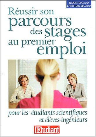 Réussir son parcours des stages au premier emploi pour les étudiants scientifiques & élèves ingénieurs par Nicole Segaud