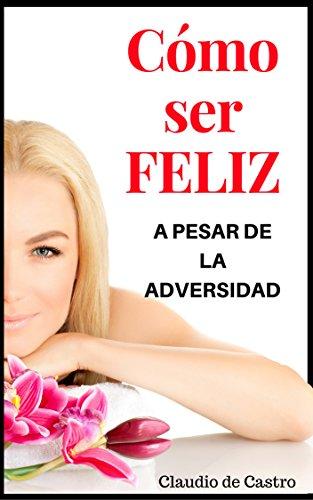 Cómo ser FELIZ a pesar de la ADVERSIDAD: Grandes Testimonios de FE (Libros que INSPIRAN) por Claudio de Castro