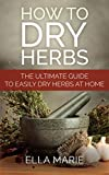 HERBAL MEDICINE: How To Dry Herbs - The Complete DIY Guide to Easily Drying Herbs For Natural Herbal Medicine (Foraging, Herbal, Herbal Remedies, Herbal Medicine, Dry Herbs)