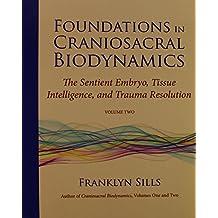 Foundations in Craniosacral Biodynamics, Volume Two: The Sentient Embryo, Tissue Intelligence, and Trauma Resolution