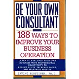 Be Your Own Consultant: 188 Ways to Improve Your Business Operation