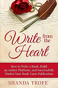 Write from the Heart: How to Write a Book, Build an Author Platform, and Successfully Market Your Book Upon Publication (English Edition) par [Trofe, Shanda]