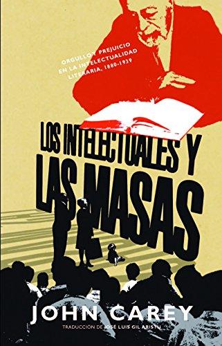 Los intelectuales y las masas: Orgullo y prejuicio en la intelectualidad literaria, 1880-1939 (Teoria Y Literatura) por John Carey