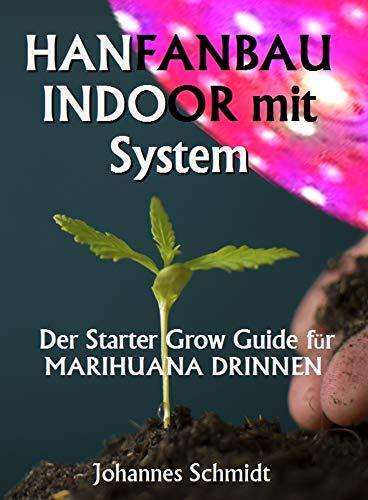 HANFANBAU INDOOR MIT SYSTEM: Der Starter Grow Guide für Marihuana DRINNEN (Cannabis als Medizin, Hanfanbau Indoor Set, Hanf als Heilmittel, CBD und THC, Grow System)