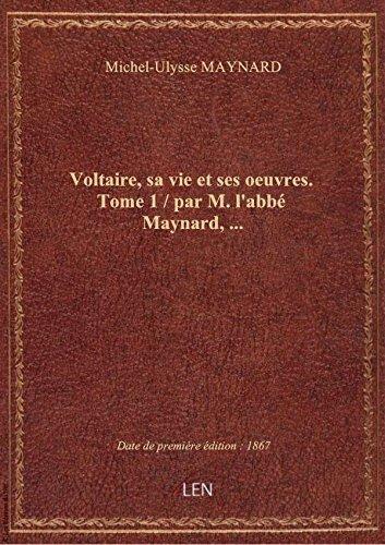 Voltaire, Sa Vie Et Ses Oeuvres. Tome 1 / Par M. L'abbé Maynard,...