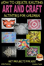 HOW TO CREATE EXCITING ART AND CRAFT ACTIVITIES FOR CHILDREN (English Edition)