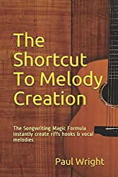 The Shortcut To Melody Creation: The Songwriting Magic Formula Instantly create riffs hooks & vocal melodies