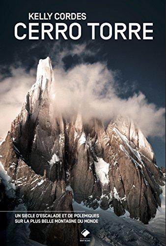 Cerro Torre: La plus belle montagne du monde - Un siècle d'escalade et de polémiques