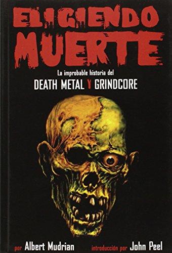 Eligiendo Muerte : La improbable historia del Death Metal Y Grindcore