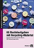 66 Bastelaufgaben mit Recycling-Material: Kreatives Gestalten mit alten Dosen, PET-Verpackungen & Co. (1. bis 4. Klasse)