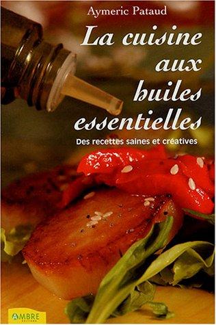 La cuisine aux huiles essentielles : Des recettes saines et créatives