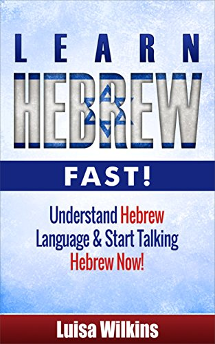 Hebrew: Learn Hebrew Fast! Understand The Hebrew Language And Start Talking Hebrew Now (Hebrew Language Instruction, Yiddish, Spanish, German French) (English Edition)