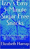 Izzy's Easy 5-Minute Sugar Free Snacks: How You Can Make Sugar Free Drinks & Snacks At Home - In As Little As 5 Minutes - That Taste Delicious
