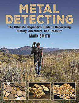 Metal Detecting: The Ultimate Beginner?s Guide to Uncovering History, Adventure, and