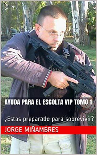 AYUDA PARA EL ESCOLTA VIP TOMO 1: ¿Estas  preparado para sobrevivir? (AYUDA DEL ESCOLTA) por Jorge Miñambres