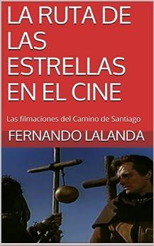 LA RUTA DE LAS ESTRELLAS EN EL CINE: Las filmaciones del Camino de Santiago de [Lalanda, Fernando]