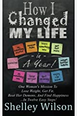 How I Changed My Life In A Year: One Woman's Mission To Lose Weight, Get Fit, Beat Her Demons, And Find Happiness Paperback