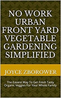 No Work Urban Front Yard Vegetable Gardening Simplified: The Easiest Way To Get Fresh Tasty Organic Veggies For Your Whole Family (Food and Nutrition Series Book 1) (English Edition) par [Zborower, Joyce]