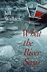 What the River Says: Whitewater Journeys Along the Inner Frontier