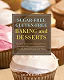 Sugar-Free Gluten- Free Baking and Desserts: Recipes for Healthy and Delicious Cookies, Cakes, Muffins, Scones, Pies, Puddings, Breads and Pizzas