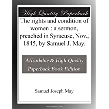 The rights and condition of women : a sermon, preached in Syracuse, Nov., 1845, by Samuel J. May.