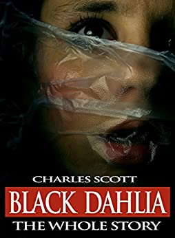 Black Dahlia - The Whole Story: The Murder of Elizabeth Short by [Scott, Charles]
