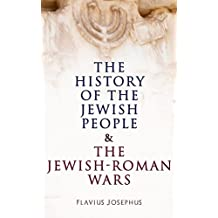 The History of the Jewish People & The Jewish-Roman Wars: The Antiquities of the Jews & The History of the Jewish War against the Romans (English Edition)