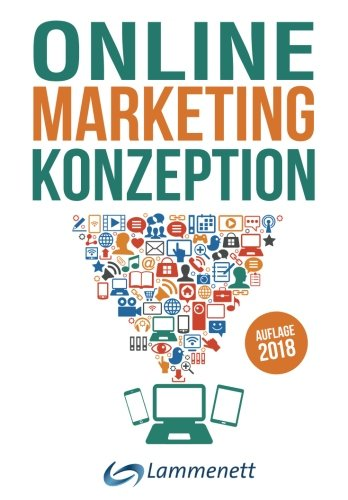 Online-Marketing-Konzeption - 2018: Der Weg zum optimalen Online-Marketing-Konzept. Digitale Transformation, wichtige Trends und Entwicklungen. Alle ... SEA, SEO, Social-Media- und Video-Marketing.