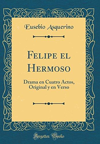 Felipe el Hermoso: Drama en Cuatro Actos, Original y en Verso (Classic Reprint)