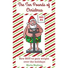 The Ten Pounds of Christmas: How NOT to gain weight over the holidays (English Edition)
