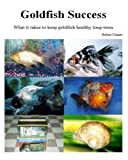 Goldfish Success: What It Takes to Keep Goldfish Healthy Long-Term: Volume 1 (Aquarium Success)