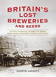 Britain's Lost Breweries and Beers: Thirty Famous Homes of Beer that have Brewed their Last Pint