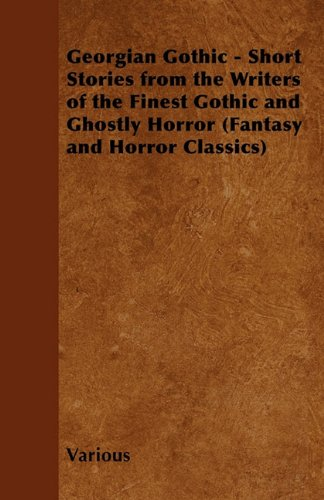 Georgian Gothic - Short Stories from the Writers of the Finest Gothic and Ghostly Horror (Fantasy and Horror Classics) Cover Image