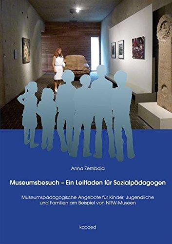 Museumsbesuch - Ein Leitfaden für Sozialpädagogen: Museen und museumspädagogische Angebote für Kinder, Jugendliche und Familien am Beispiel von NRW-Museen