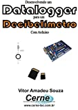Desenvolvendo um Datalogger  para um Decibelímetro Com Arduino (Portuguese Edition)