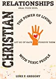 Christian Relationships: The Power of Living a Healthy Life With Toxic People and Letting Go Of Hate By Forgiving Their Worst Behavior (Empath Survival, ... Guide And Social Skills Improve Book 4)