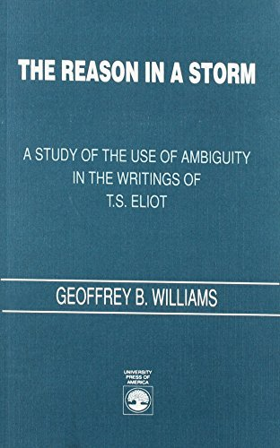 A Reason in a Storm: Study of the Use of Ambiguity in the Writings of T.S. Eliot by Geoffrey B. Williams (1991-06-01)