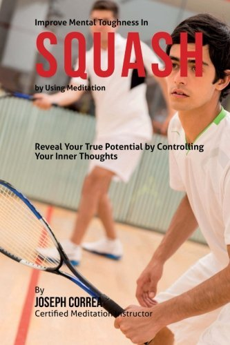 Improve Mental Toughness in Squash by Using Meditation: Reveal Your True Potential by Controlling Your Inner Thoughts by Joseph Correa (Certified Meditation Instructor) (2015-03-29)