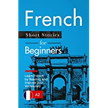 Learn French: French for Beginners (A1 / A2) - Short Stories to Improve Your Vocabulary and Learn French by Reading (French Edition)