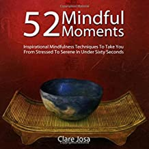 52 Mindful Moments: Inspirational Mindfulness Techniques to Take You from Stressed to Smiling in Under Sixty Seconds