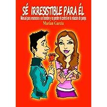 SE IRRESISTIBLE PARA EL. Manual para enamorar a un hombre y no perder el control en tu relación de pareja (Spanish Edition)