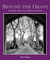 Beyond the Grave: An Exploration of Newcastle's Churches, Churchyards, Cemeteries and Burial Grounds