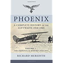 Phoenix - A Complete History of the Luftwaffe 1918-1945: Volume 1 - The Phoenix is Reborn 1918-1934 (Complete History/Luftwaffe)